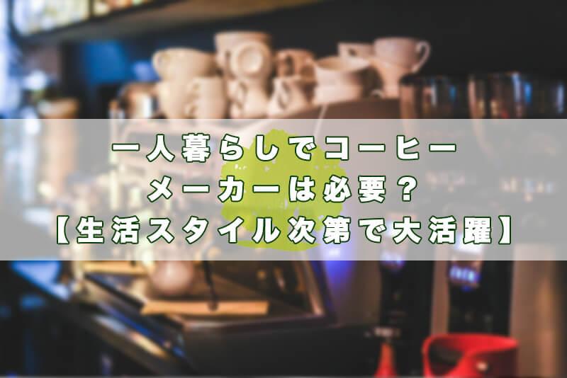 一人暮らし、コーヒーメーカー、必要1